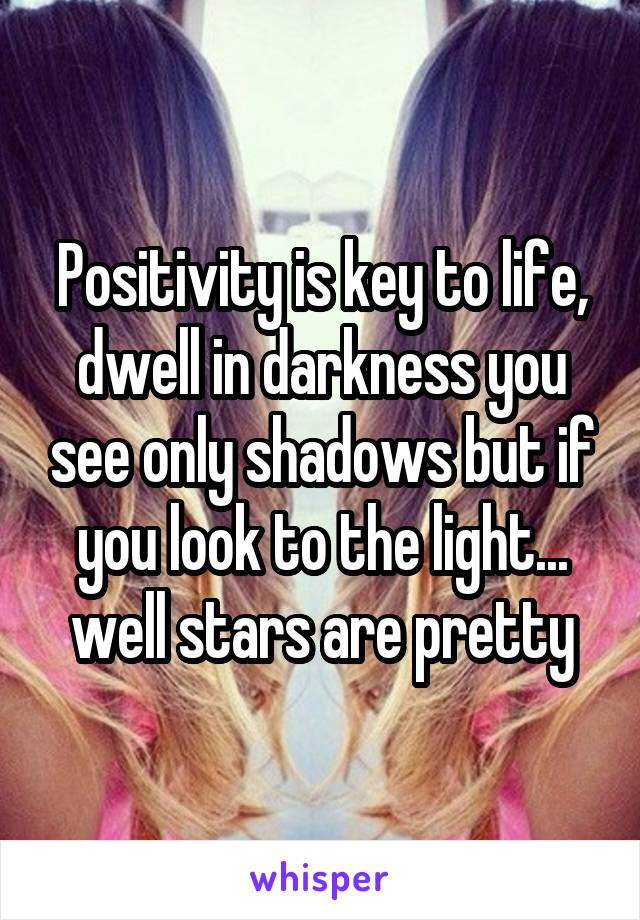 Positivity is key to life, dwell in darkness you see only shadows but if you look to the light... well stars are pretty