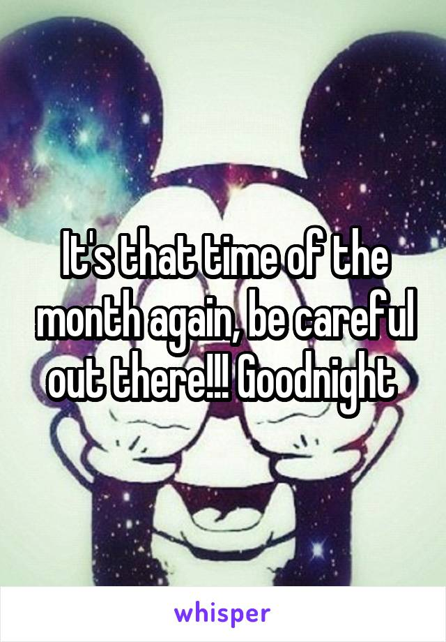 It's that time of the month again, be careful out there!!! Goodnight