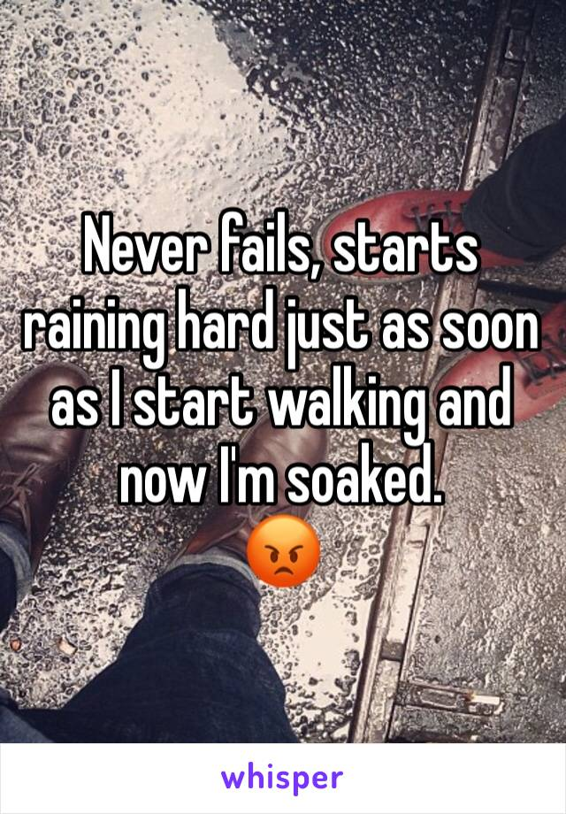 Never fails, starts raining hard just as soon as I start walking and now I'm soaked. 😡