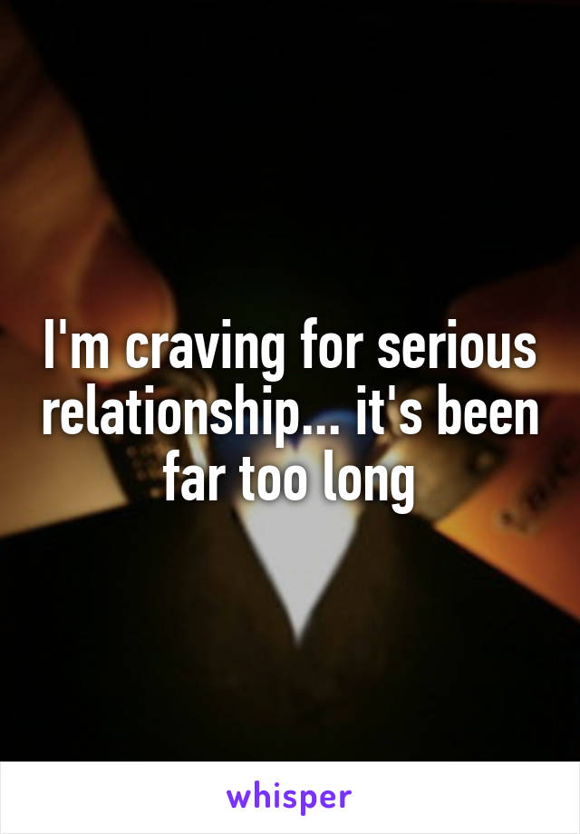 I'm craving for serious relationship... it's been far too long