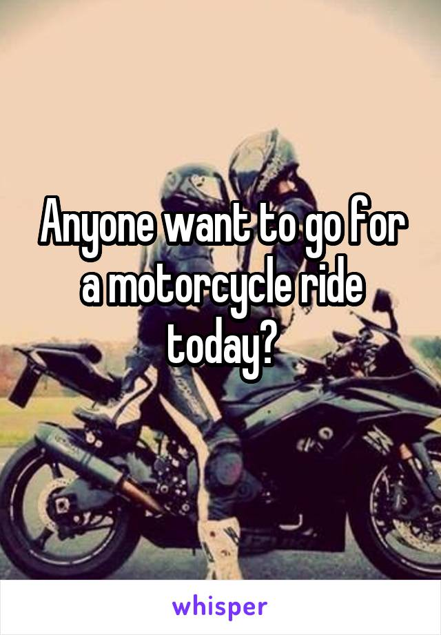 Anyone want to go for a motorcycle ride today?