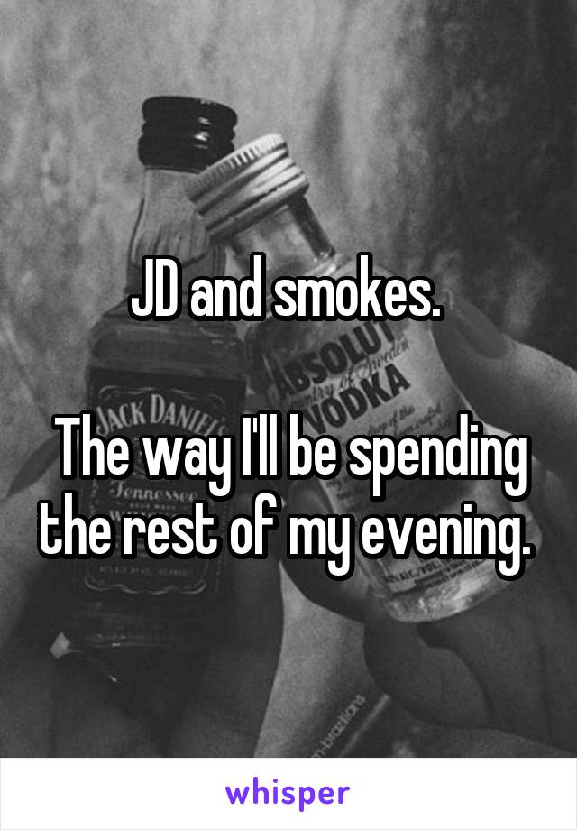 JD and smokes.   The way I'll be spending the rest of my evening.