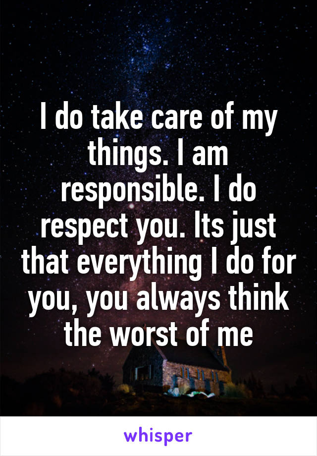 I do take care of my things. I am responsible. I do respect you. Its just that everything I do for you, you always think the worst of me