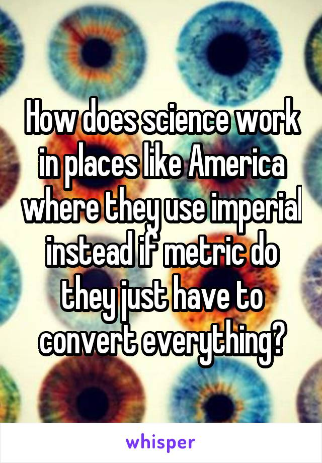How does science work in places like America where they use imperial instead if metric do they just have to convert everything?
