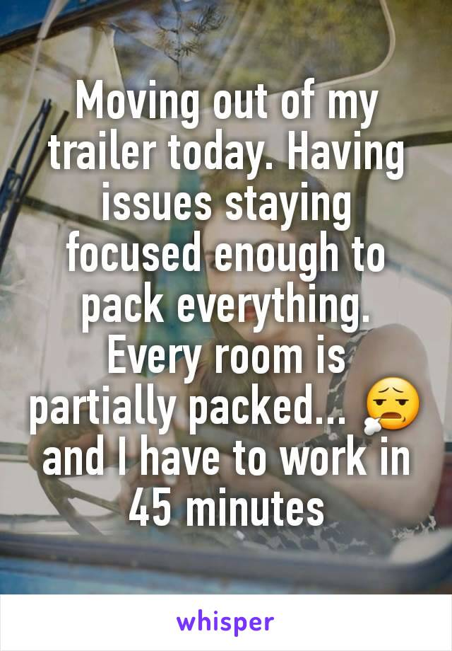 Moving out of my trailer today. Having issues staying focused enough to pack everything. Every room is partially packed... 😧 and I have to work in 45 minutes