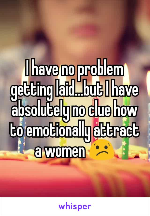 I have no problem getting laid...but I have absolutely no clue how to emotionally attract a women 😕
