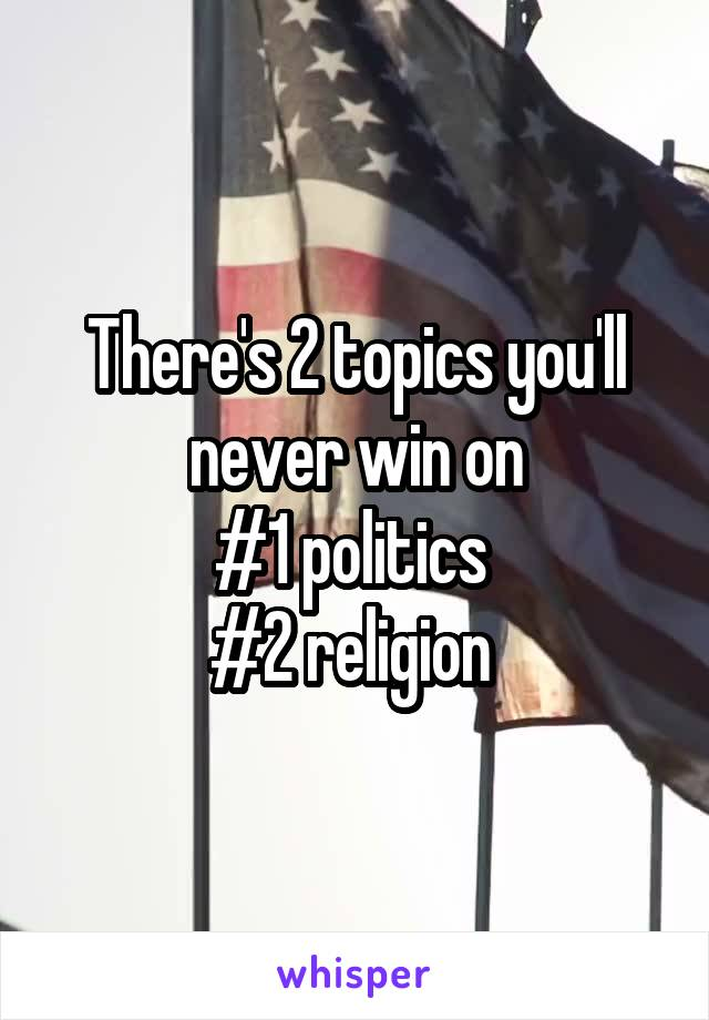 There's 2 topics you'll never win on #1 politics  #2 religion
