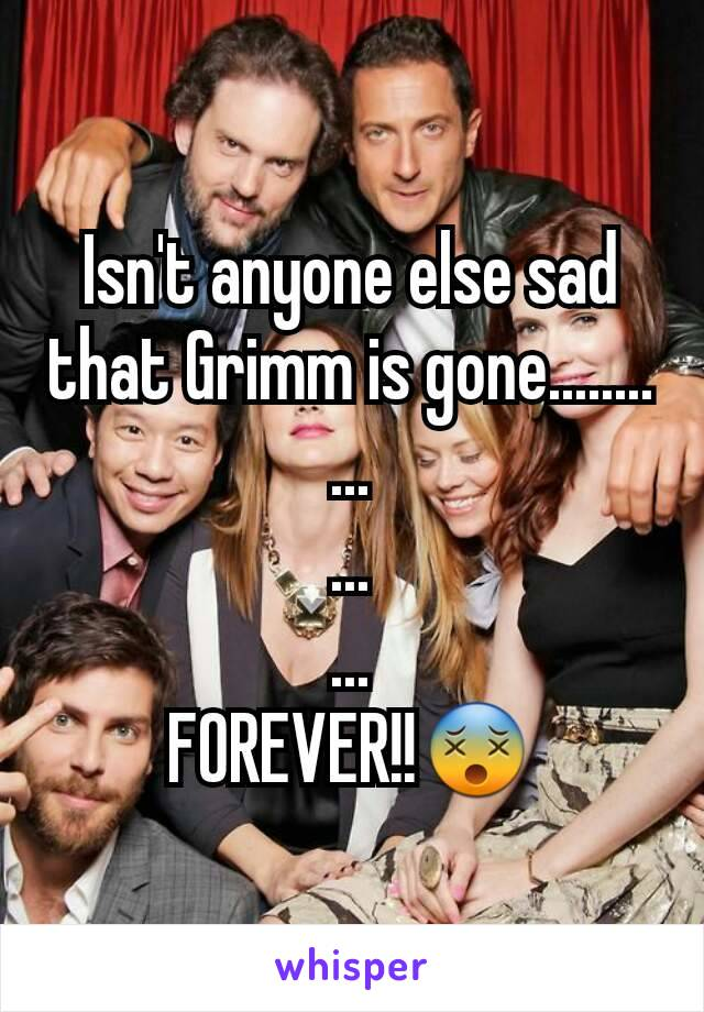 Isn't anyone else sad that Grimm is gone........ ... ... ... FOREVER!!😵