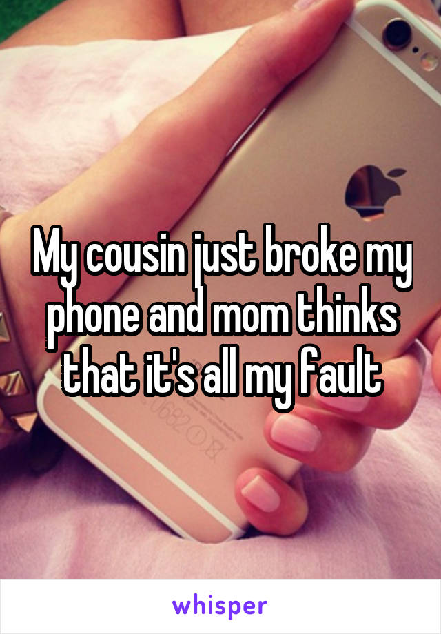 My cousin just broke my phone and mom thinks that it's all my fault