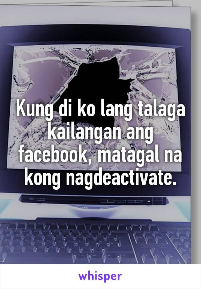 Kung di ko lang talaga kailangan ang facebook, matagal na kong nagdeactivate.