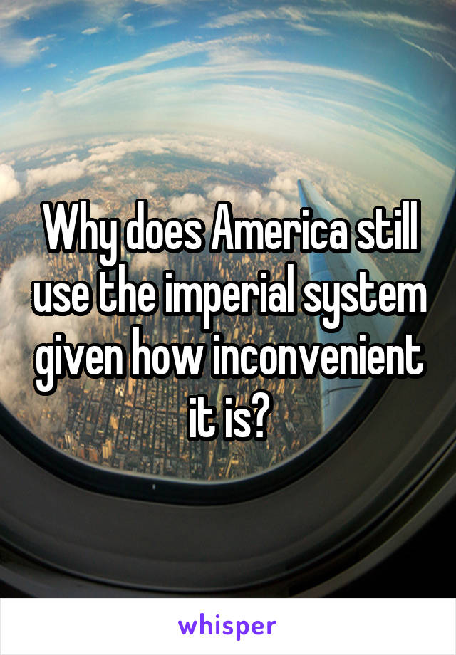 Why does America still use the imperial system given how inconvenient it is?