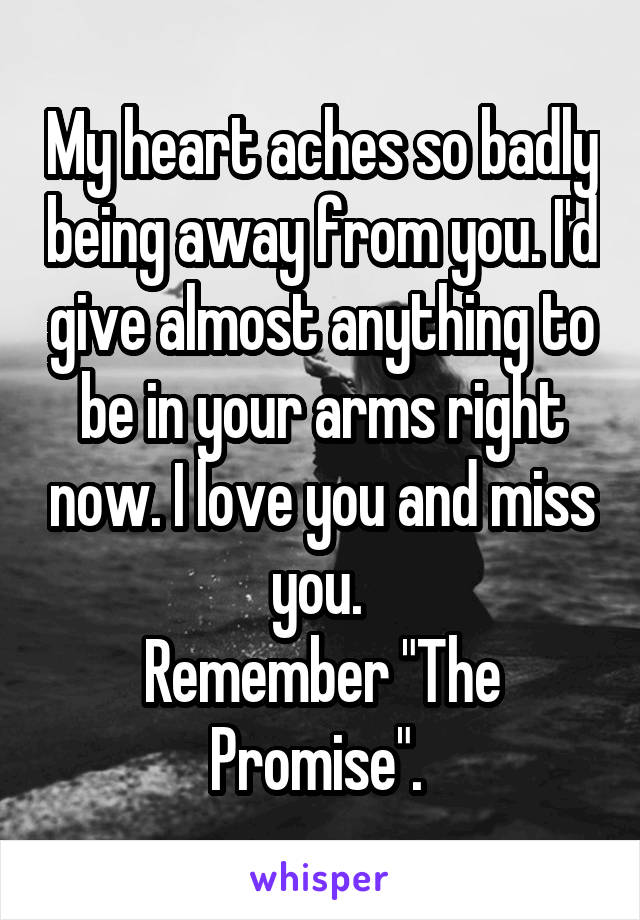 "My heart aches so badly being away from you. I'd give almost anything to be in your arms right now. I love you and miss you.  Remember ""The Promise""."