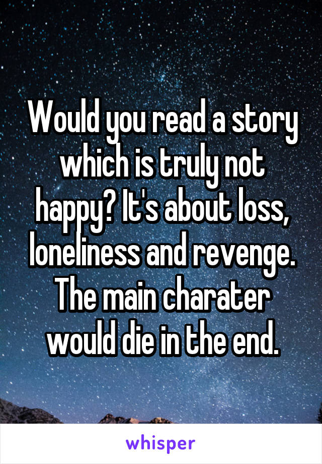 Would you read a story which is truly not happy? It's about loss, loneliness and revenge. The main charater would die in the end.