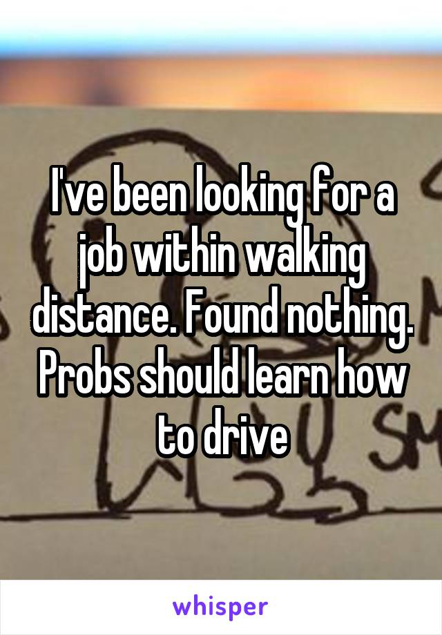 I've been looking for a job within walking distance. Found nothing. Probs should learn how to drive