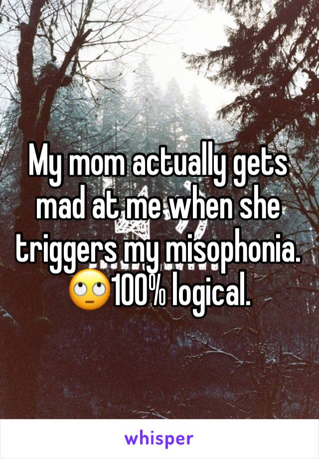 My mom actually gets mad at me when she triggers my misophonia. 🙄100% logical.