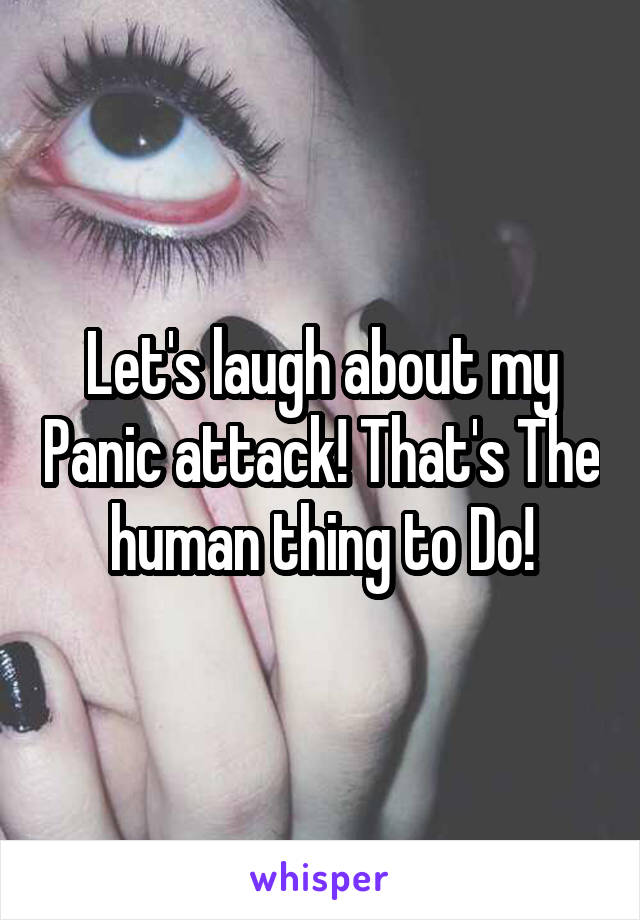 Let's laugh about my Panic attack! That's The human thing to Do!