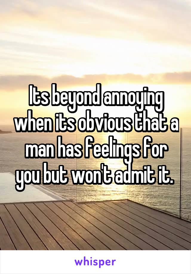 Its beyond annoying when its obvious that a man has feelings for you but won't admit it.