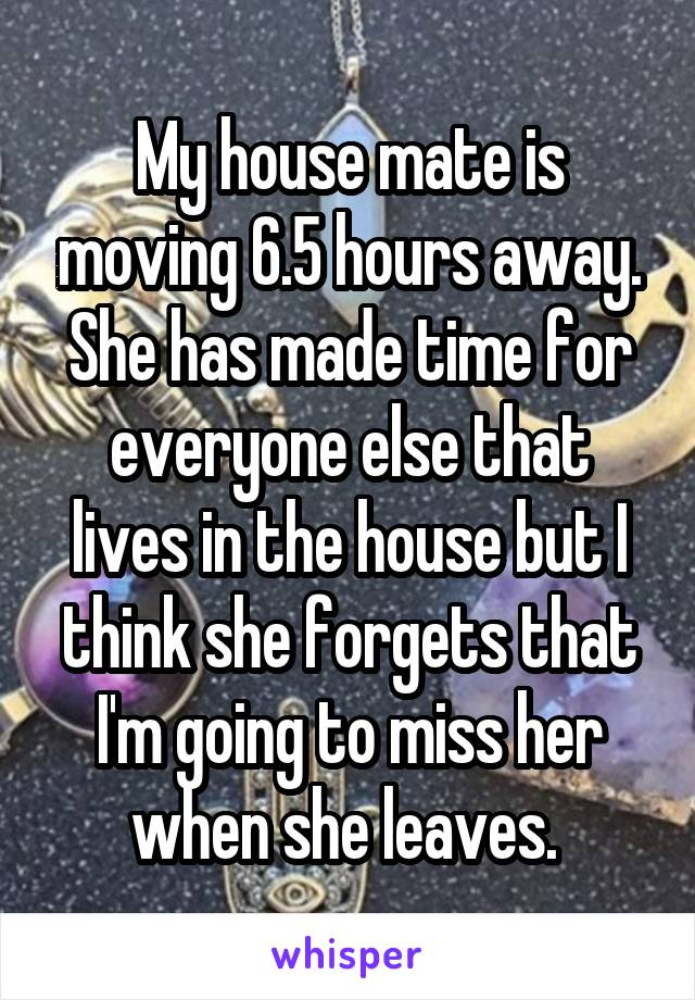My house mate is moving 6.5 hours away. She has made time for everyone else that lives in the house but I think she forgets that I'm going to miss her when she leaves.