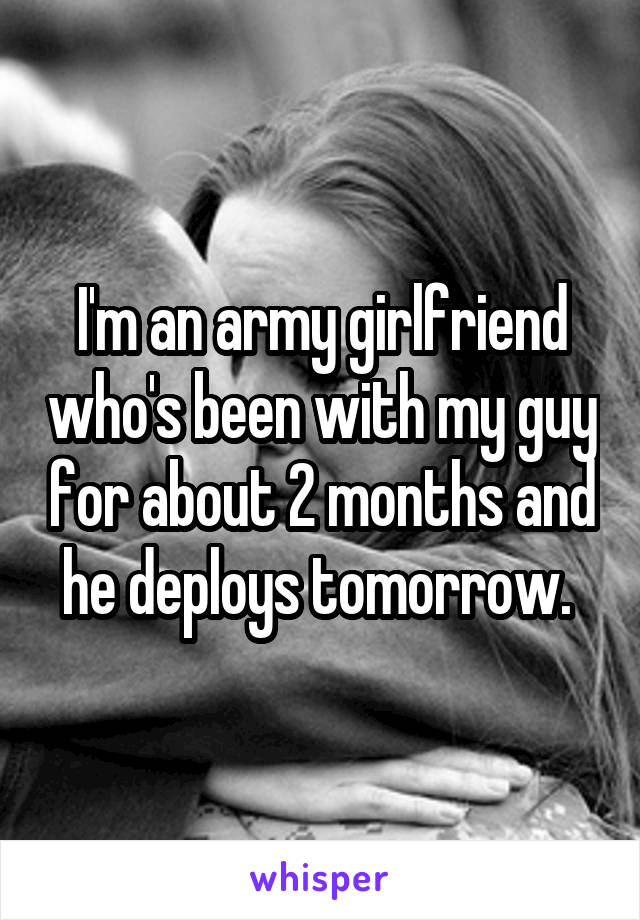 I'm an army girlfriend who's been with my guy for about 2 months and he deploys tomorrow.
