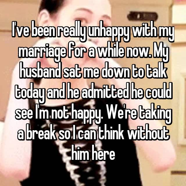 I've been really unhappy with my marriage for a while now. My husband sat me down to talk today and he admitted he could see I'm not happy. We're taking a break so I can think without him here