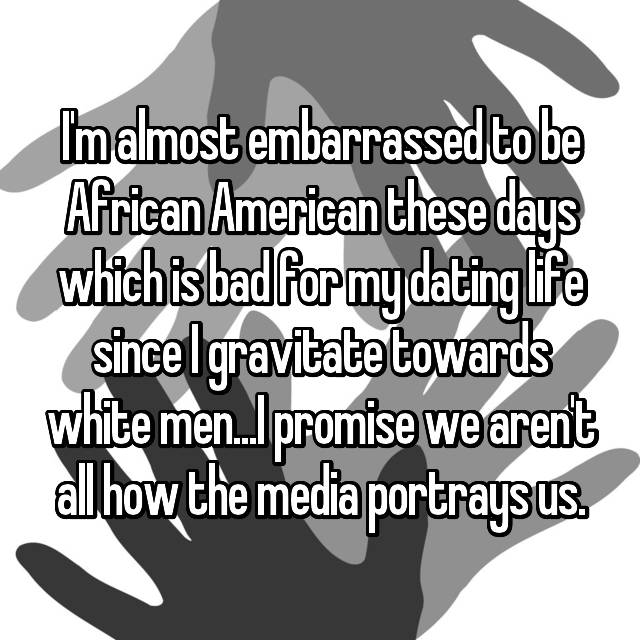 I'm almost embarrassed to be African American these days which is bad for my dating life since I gravitate towards white men...I promise we aren't all how the media portrays us.