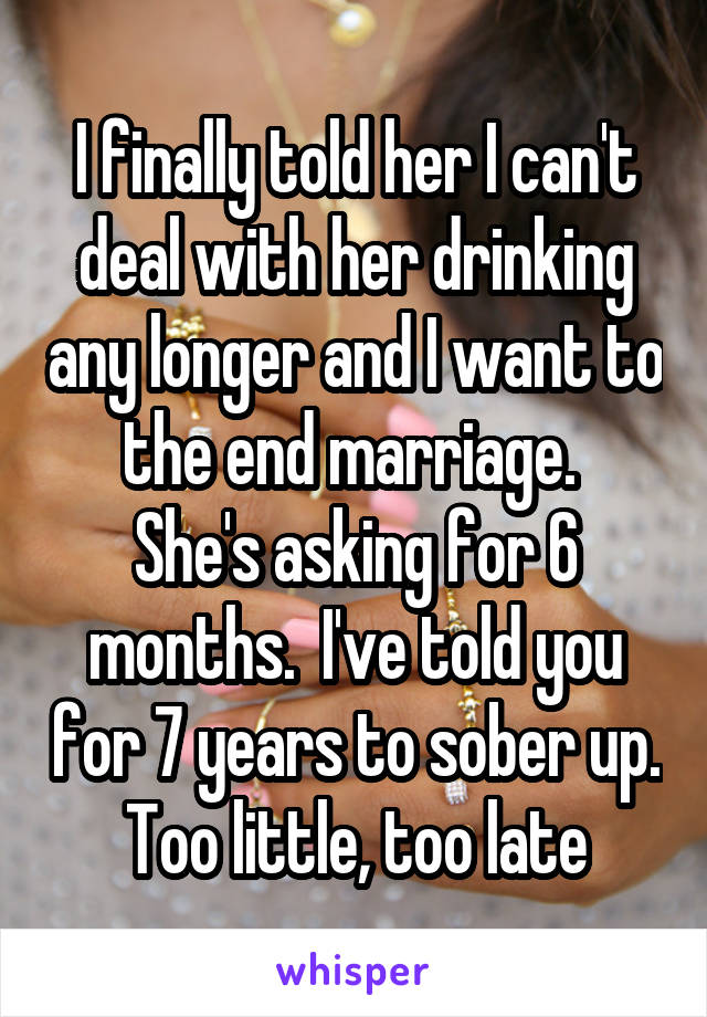 I finally told her I can't deal with her drinking any longer and I want to the end marriage.  She's asking for 6 months.  I've told you for 7 years to sober up. Too little, too late