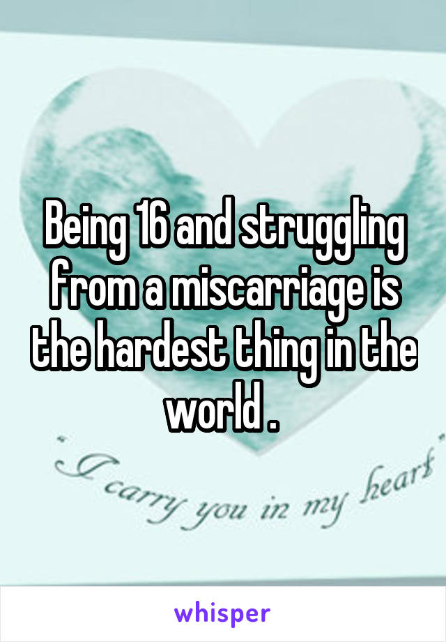 Being 16 and struggling from a miscarriage is the hardest thing in the world .