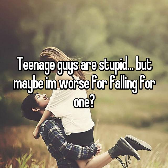 Teenage guys are stupid... but maybe im worse for falling for one?