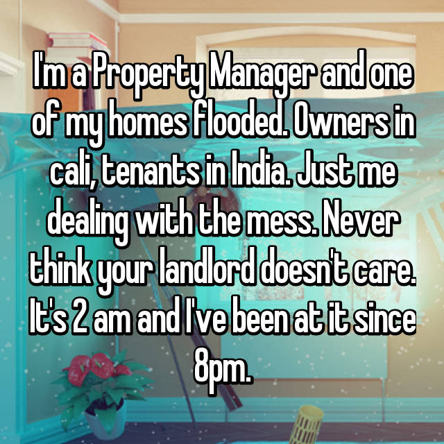 I'm a Property Manager and one of my homes flooded. Owners in cali, tenants in India. Just me dealing with the mess. Never think your landlord doesn't care. It's 2 am and I've been at it since 8pm.