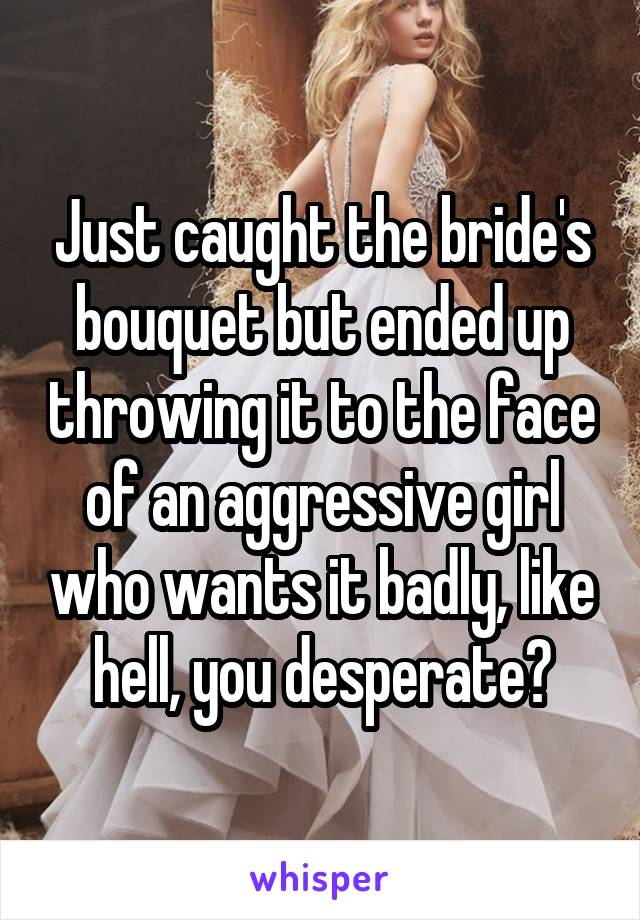 Just caught the bride's bouquet but ended up throwing it to the face of an aggressive girl who wants it badly, like hell, you desperate?