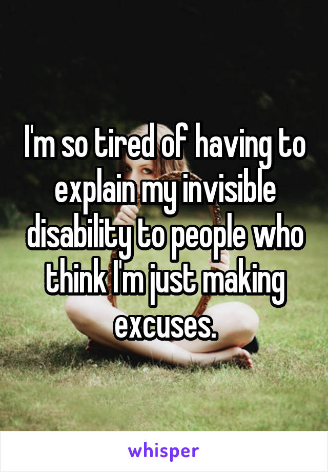 I'm so tired of having to explain my invisible disability to people who think I'm just making excuses.