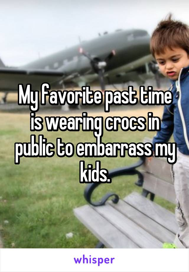 My favorite past time is wearing crocs in public to embarrass my kids.