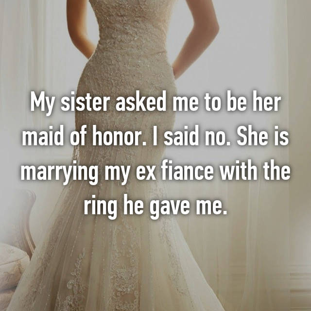 My sister asked me to be her maid of honor. I said no. She is marrying my ex fiance with the ring he gave me.