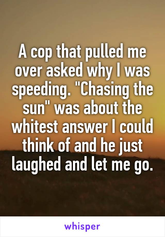 """A cop that pulled me over asked why I was speeding. """"Chasing the sun"""" was about the whitest answer I could think of and he just laughed and let me go."""