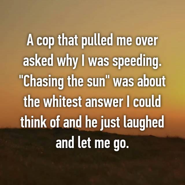 "A cop that pulled me over asked why I was speeding. ""Chasing the sun"" was about the whitest answer I could think of and he just laughed and let me go."