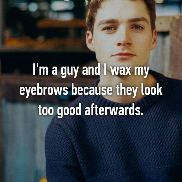 I'm a guy and I wax my eyebrows because they look too good afterwards.