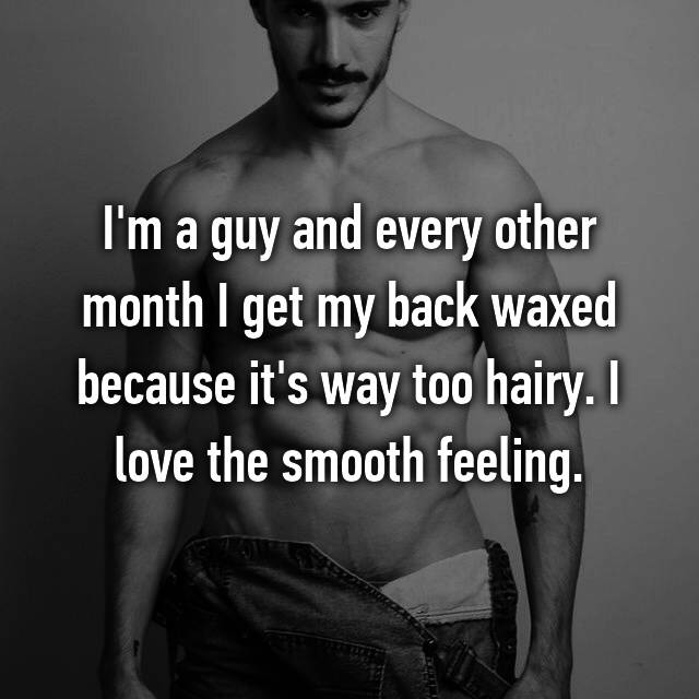 I'm a guy and every other month I get my back waxed because it's way too hairy. I love the smooth feeling.