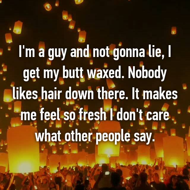 I'm a guy and not gonna lie, I get my butt waxed. Nobody likes hair down there. It makes me feel so fresh I don't care what other people say.