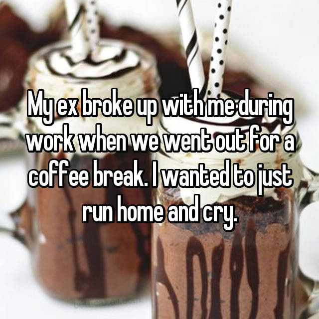 My ex broke up with me during work when we went out for a coffee break. I wanted to just run home and cry.