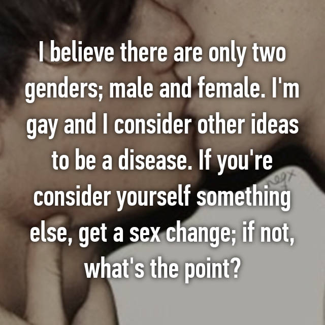 I believe there are only two genders; male and female. I'm gay and I consider other ideas to be a disease. If you're consider yourself something else, get a sex change; if not, what's the point?