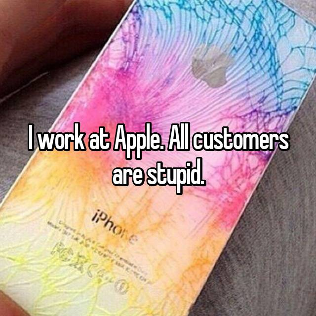 I work at Apple. All customers are stupid.