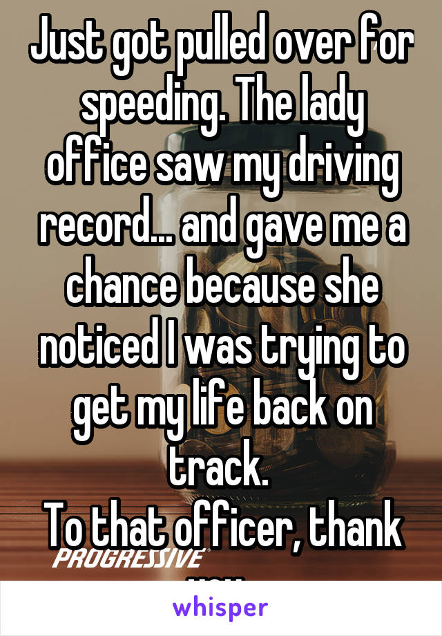 Just got pulled over for speeding. The lady office saw my driving record... and gave me a chance because she noticed I was trying to get my life back on track.  To that officer, thank you.