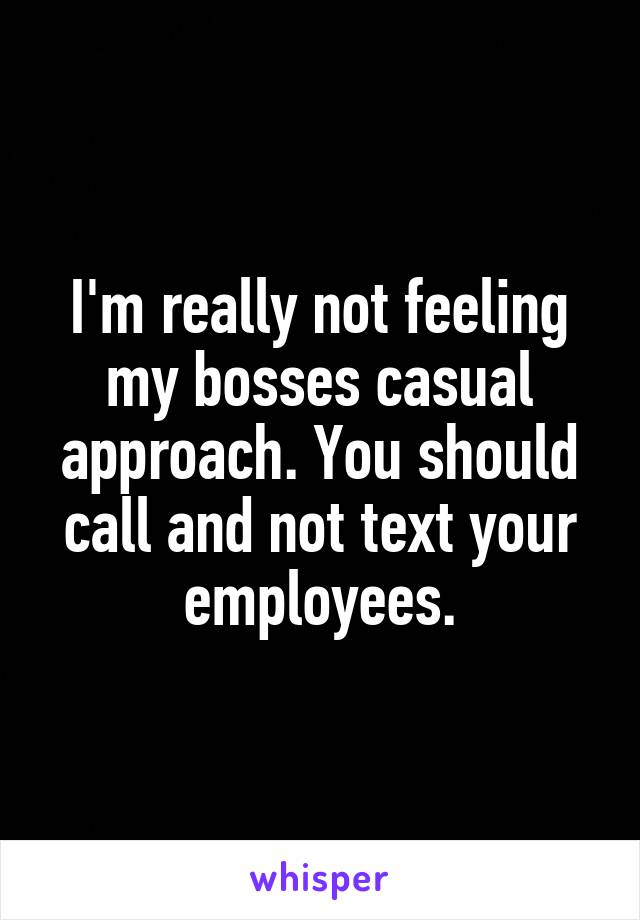 I'm really not feeling my bosses casual approach. You should call and not text your employees.