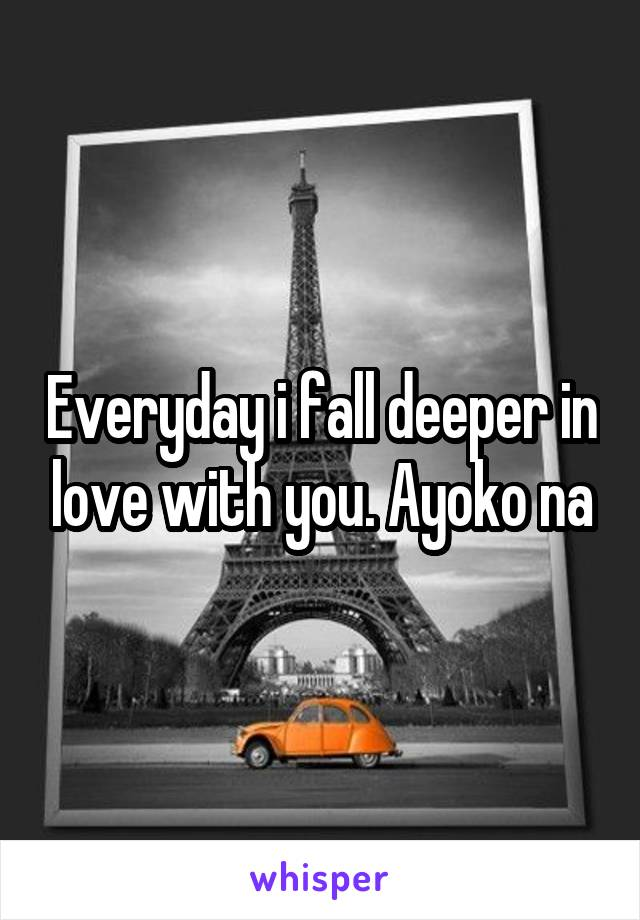 Everyday i fall deeper in love with you. Ayoko na