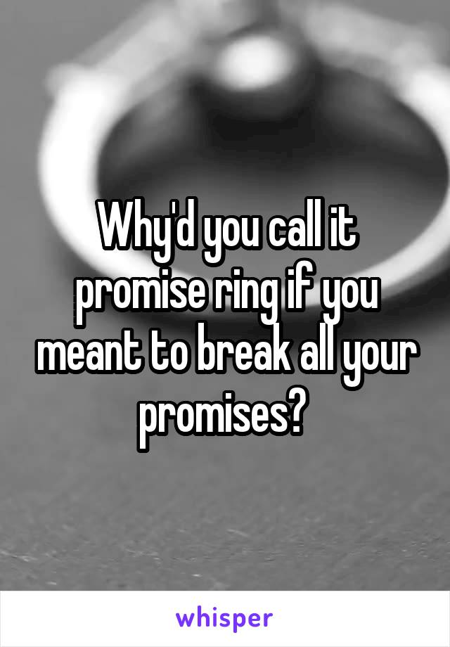 Why'd you call it promise ring if you meant to break all your promises?