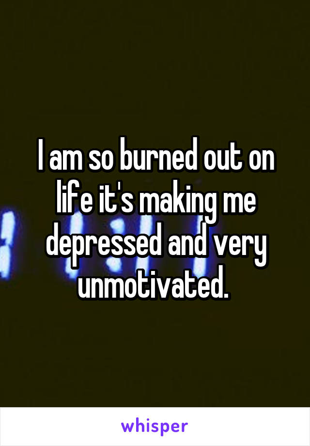 I am so burned out on life it's making me depressed and very unmotivated.