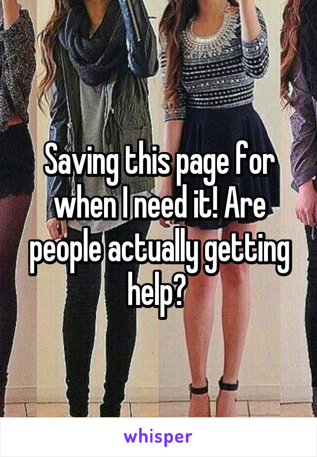 Saving this page for when I need it! Are people actually getting help?