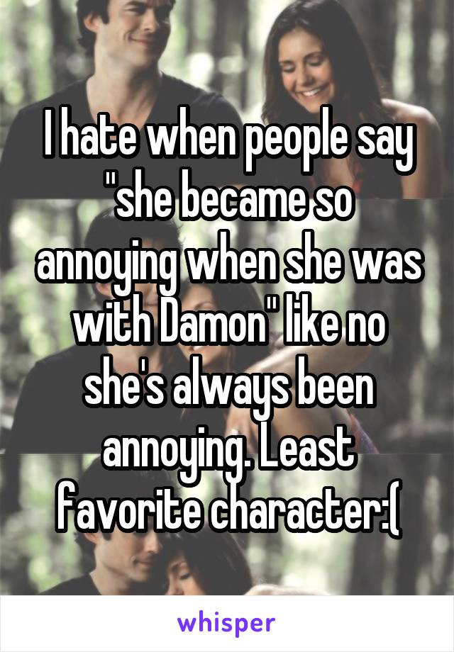 """I hate when people say """"she became so annoying when she was with Damon"""" like no she's always been annoying. Least favorite character:("""
