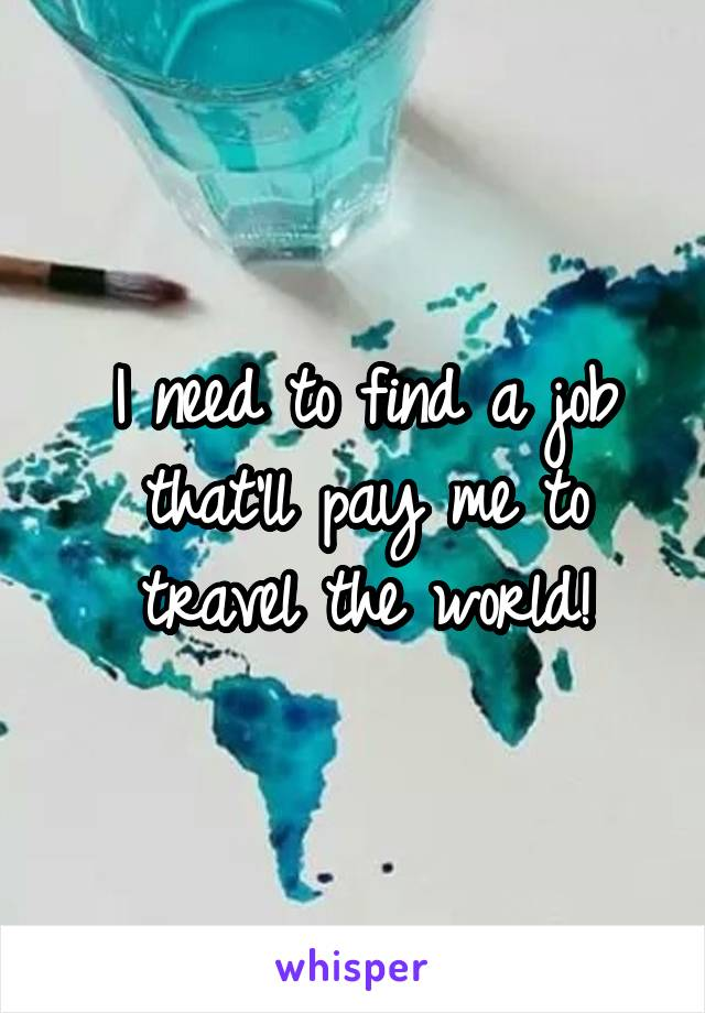 I need to find a job that'll pay me to travel the world!