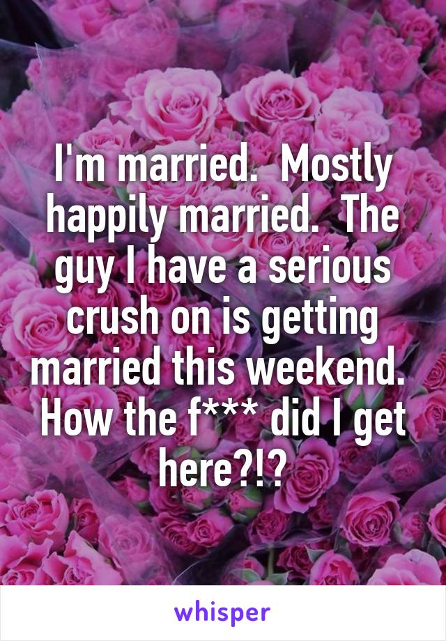 I'm married.  Mostly happily married.  The guy I have a serious crush on is getting married this weekend.  How the f*** did I get here?!?